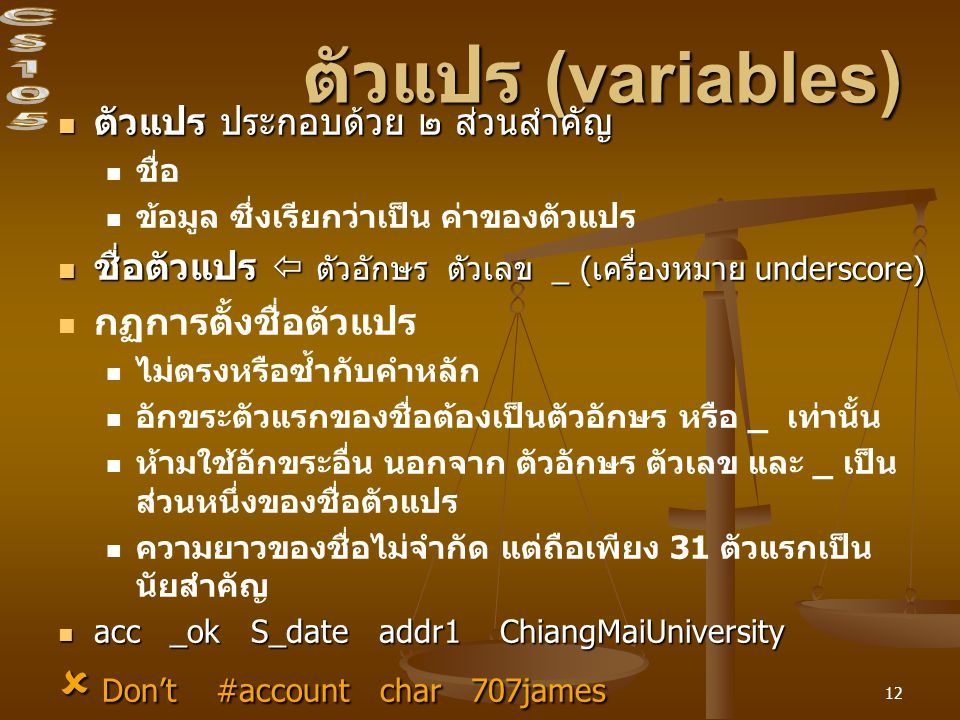 12 ตัวแปร (variables) ตัวแปร ประกอบด้วย ๒ ส่วนสำคัญ ตัวแปร ประกอบด้วย ๒ ส่วนสำคัญ ชื่อ ข้อมูล ซึ่งเรียกว่าเป็น ค่าของตัวแปร ชื่อตัวแปร  ตัวอักษร ตัวเลข _ (เครื่องหมาย underscore) ชื่อตัวแปร  ตัวอักษร ตัวเลข _ (เครื่องหมาย underscore) กฏการตั้งชื่อตัวแปร ไม่ตรงหรือซ้ำกับคำหลัก อักขระตัวแรกของชื่อต้องเป็นตัวอักษร หรือ _ เท่านั้น ห้ามใช้อักขระอื่น นอกจาก ตัวอักษร ตัวเลข และ _ เป็น ส่วนหนึ่งของชื่อตัวแปร ความยาวของชื่อไม่จำกัด แต่ถือเพียง 31 ตัวแรกเป็น นัยสำคัญ acc _ok S_date addr1 ChiangMaiUniversity acc _ok S_date addr1 ChiangMaiUniversity  Don't #account char 707james