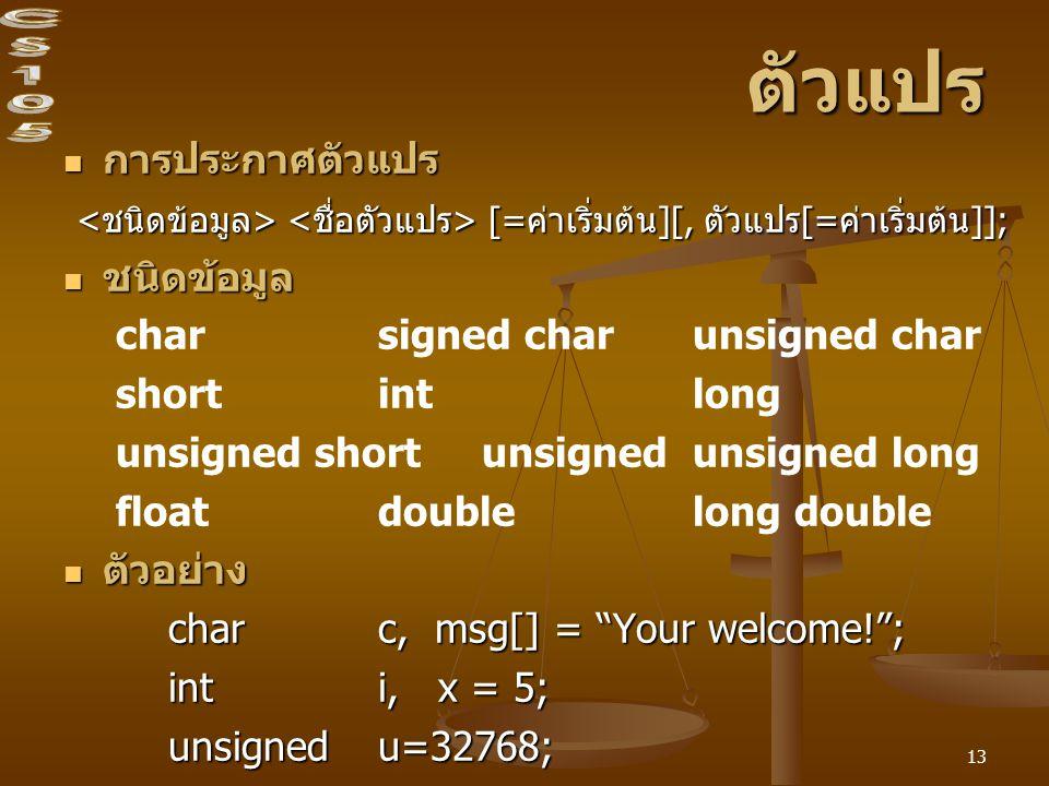 13 ตัวแปร การประกาศตัวแปร การประกาศตัวแปร [=ค่าเริ่มต้น][, ตัวแปร[=ค่าเริ่มต้น]]; [=ค่าเริ่มต้น][, ตัวแปร[=ค่าเริ่มต้น]]; ชนิดข้อมูล ชนิดข้อมูล char signed charunsigned char short int long unsigned short unsignedunsigned long floatdoublelong double ตัวอย่าง ตัวอย่าง charc, msg[] = Your welcome! ; inti, x = 5; unsigned u=32768;