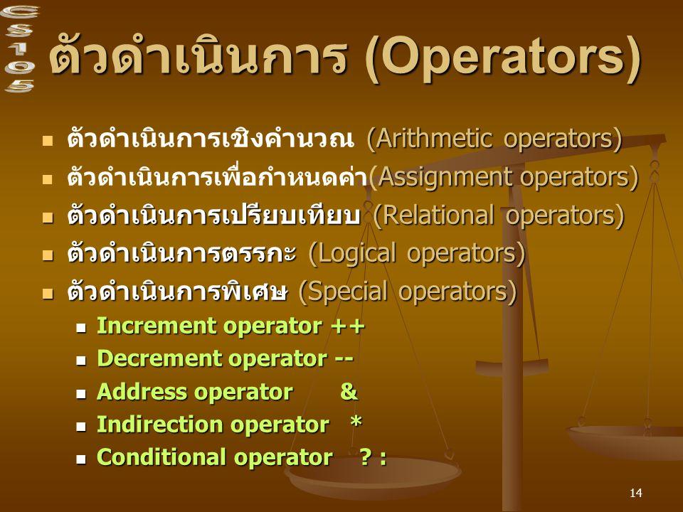 14 ตัวดำเนินการ (Operators) (Arithmetic operators) ตัวดำเนินการเชิงคำนวณ (Arithmetic operators) Assignment operators) ตัวดำเนินการเพื่อกำหนดค่า (Assignment operators) ตัวดำเนินการเปรียบเทียบ (Relational operators) ตัวดำเนินการเปรียบเทียบ (Relational operators) ตัวดำเนินการตรรกะ (Logical operators) ตัวดำเนินการตรรกะ (Logical operators) ตัวดำเนินการพิเศษ (Special operators) ตัวดำเนินการพิเศษ (Special operators) Increment operator ++ Increment operator ++ Decrement operator -- Decrement operator -- Address operator & Address operator & Indirection operator * Indirection operator * Conditional operator .