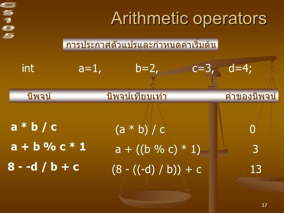 17 Arithmetic operators int a=1, b=2,c=3, d=4; การประกาศตัวแปรและกำหนดค่าเริ่มต้น นิพจน์ นิพจน์เทียบเท่า ค่าของนิพจน์ a * b / c a + b % c * 1 8 - -d /