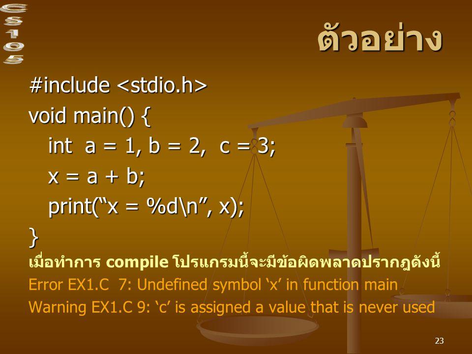 23 ตัวอย่าง #include #include void main() { int a = 1, b = 2, c = 3; int a = 1, b = 2, c = 3; x = a + b; x = a + b; print( x = %d\n , x); print( x = %d\n , x);} เมื่อทำการ compile โปรแกรมนี้จะมีข้อผิดพลาดปรากฎดังนี้ Error EX1.C 7: Undefined symbol 'x' in function main Warning EX1.C 9: 'c' is assigned a value that is never used