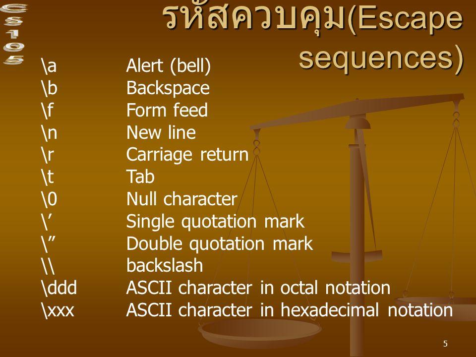 5 รหัสควบคุม (Escape sequences) \aAlert (bell) \bBackspace \fForm feed \nNew line \rCarriage return \tTab \0Null character \'Single quotation mark \ Double quotation mark \\backslash \dddASCII character in octal notation \xxxASCII character in hexadecimal notation
