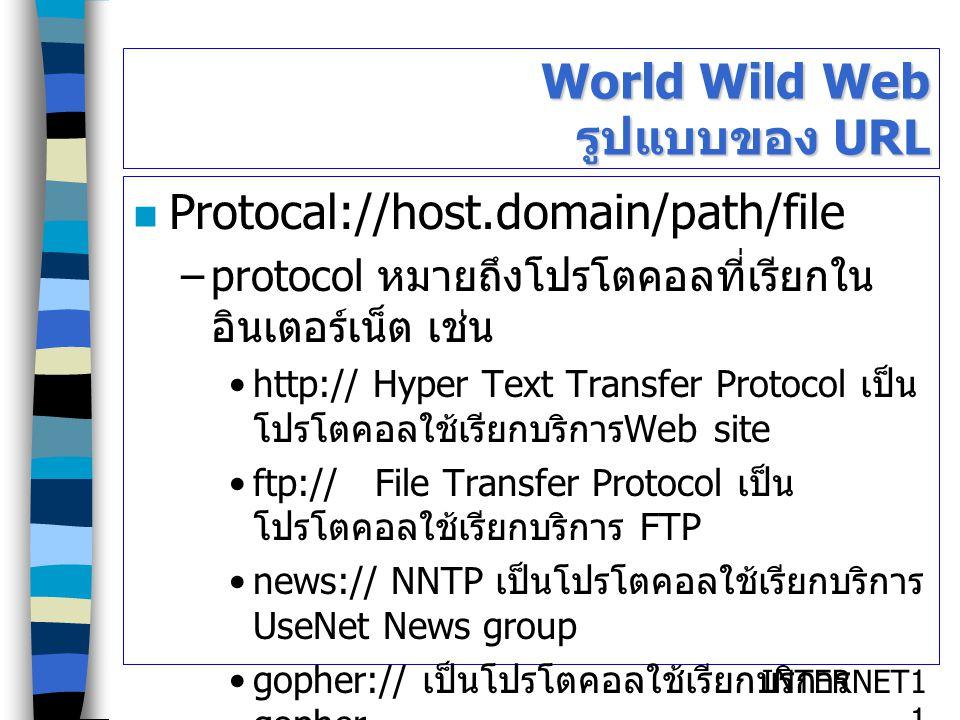 INTERNET1111 World Wild Web รูปแบบของ URL Protocal://host.domain/path/file –protocol หมายถึงโปรโตคอลที่เรียกใน อินเตอร์เน็ต เช่น http:// Hyper Text Tr