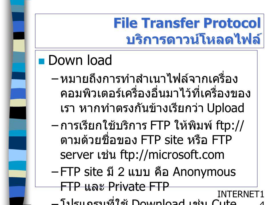 INTERNET1414 File Transfer Protocol บริการดาวน์โหลดไฟล์ Down load – หมายถึงการทำสำเนาไฟล์จากเครื่อง คอมพิวเตอร์เครื่องอื่นมาไว้ที่เครื่องของ เรา หากทำ