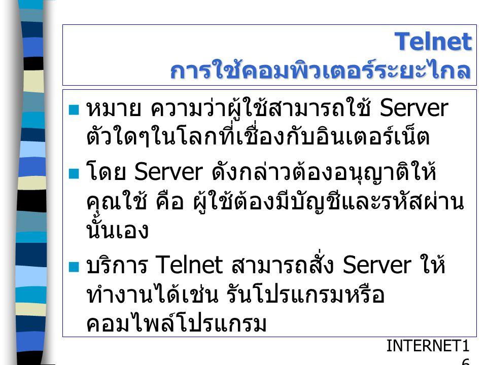 INTERNET1616 Telnet การใช้คอมพิวเตอร์ระยะไกล หมาย ความว่าผู้ใช้สามารถใช้ Server ตัวใดๆในโลกที่เชื่องกับอินเตอร์เน็ต โดย Server ดังกล่าวต้องอนุญาติให้