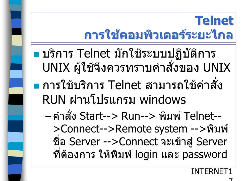INTERNET1717 Telnet การใช้คอมพิวเตอร์ระยะไกล บริการ Telnet มักใช้ระบบปฏิบัติการ UNIX ผู้ใช้จึงควรทราบคำสั่งของ UNIX การใช้บริการ Telnet สามารถใช้คำสั่