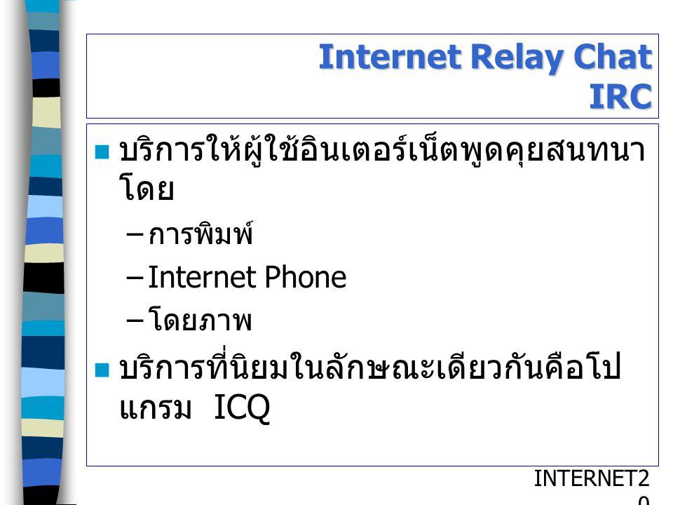 INTERNET2020 Internet Relay Chat IRC บริการให้ผู้ใช้อินเตอร์เน็ตพูดคุยสนทนา โดย – การพิมพ์ –Internet Phone – โดยภาพ บริการที่นิยมในลักษณะเดียวกันคือโป