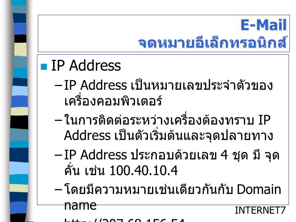INTERNET7 E-Mail จดหมายอีเล็กทรอนิกส์ IP Address –IP Address เป็นหมายเลขประจำตัวของ เครื่องคอมพิวเตอร์ – ในการติดต่อระหว่างเครื่องต้องทราบ IP Address