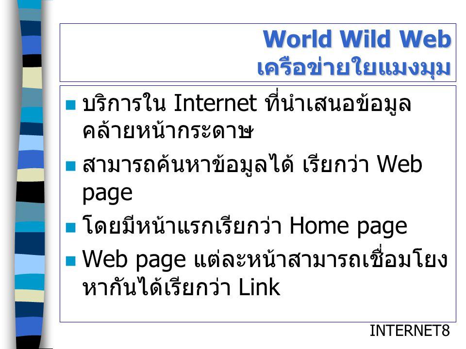 INTERNET8 World Wild Web เครือข่ายใยแมงมุม บริการใน Internet ที่นำเสนอข้อมูล คล้ายหน้ากระดาษ สามารถค้นหาข้อมูลได้ เรียกว่า Web page โดยมีหน้าแรกเรียกว