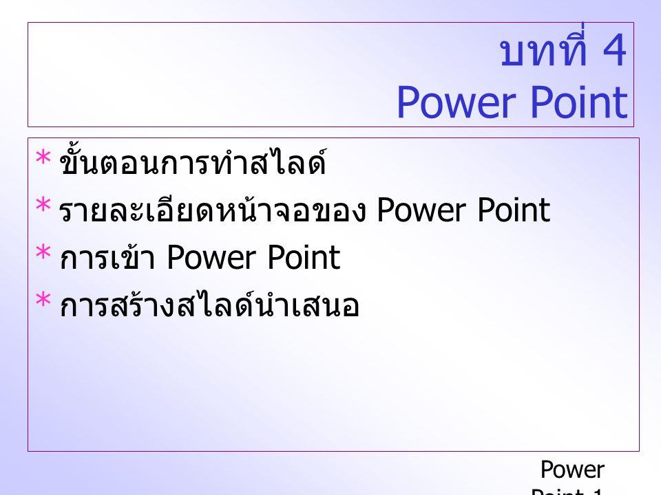Power Point-1 บทที่ 4 Power Point * ขั้นตอนการทำสไลด์ * รายละเอียดหน้าจอของ Power Point * การเข้า Power Point * การสร้างสไลด์นำเสนอ