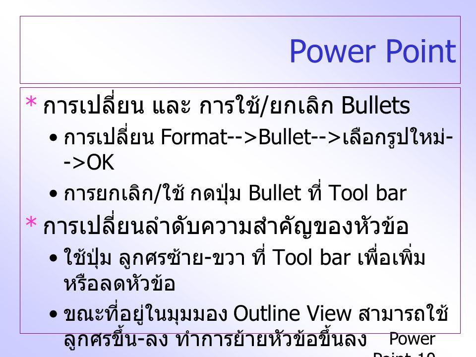 Power Point-10 Power Point * การเปลี่ยน และ การใช้ / ยกเลิก Bullets การเปลี่ยน Format-->Bullet--> เลือกรูปใหม่ - ->OK การยกเลิก / ใช้ กดปุ่ม Bullet ที่ Tool bar * การเปลี่ยนลำดับความสำคัญของหัวข้อ ใช้ปุ่ม ลูกศรซ้าย - ขวา ที่ Tool bar เพื่อเพิ่ม หรือลดหัวข้อ ขณะที่อยู่ในมุมมอง Outline View สามารถใช้ ลูกศรขึ้น - ลง ทำการย้ายหัวข้อขึ้นลง