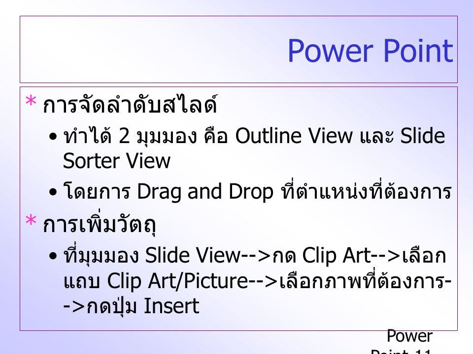 Power Point-11 Power Point * การจัดลำดับสไลด์ ทำได้ 2 มุมมอง คือ Outline View และ Slide Sorter View โดยการ Drag and Drop ที่ตำแหน่งที่ต้องการ * การเพิ่มวัตถุ ที่มุมมอง Slide View--> กด Clip Art--> เลือก แถบ Clip Art/Picture--> เลือกภาพที่ต้องการ - -> กดปุ่ม Insert