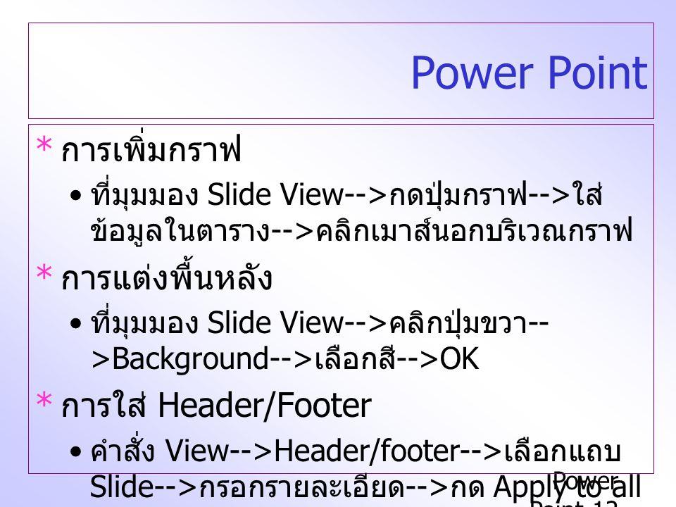 Power Point-12 Power Point * การเพิ่มกราฟ ที่มุมมอง Slide View--> กดปุ่มกราฟ --> ใส่ ข้อมูลในตาราง --> คลิกเมาส์นอกบริเวณกราฟ * การแต่งพื้นหลัง ที่มุมมอง Slide View--> คลิกปุ่มขวา -- >Background--> เลือกสี -->OK * การใส่ Header/Footer คำสั่ง View-->Header/footer--> เลือกแถบ Slide--> กรอกรายละเอียด --> กด Apply to all