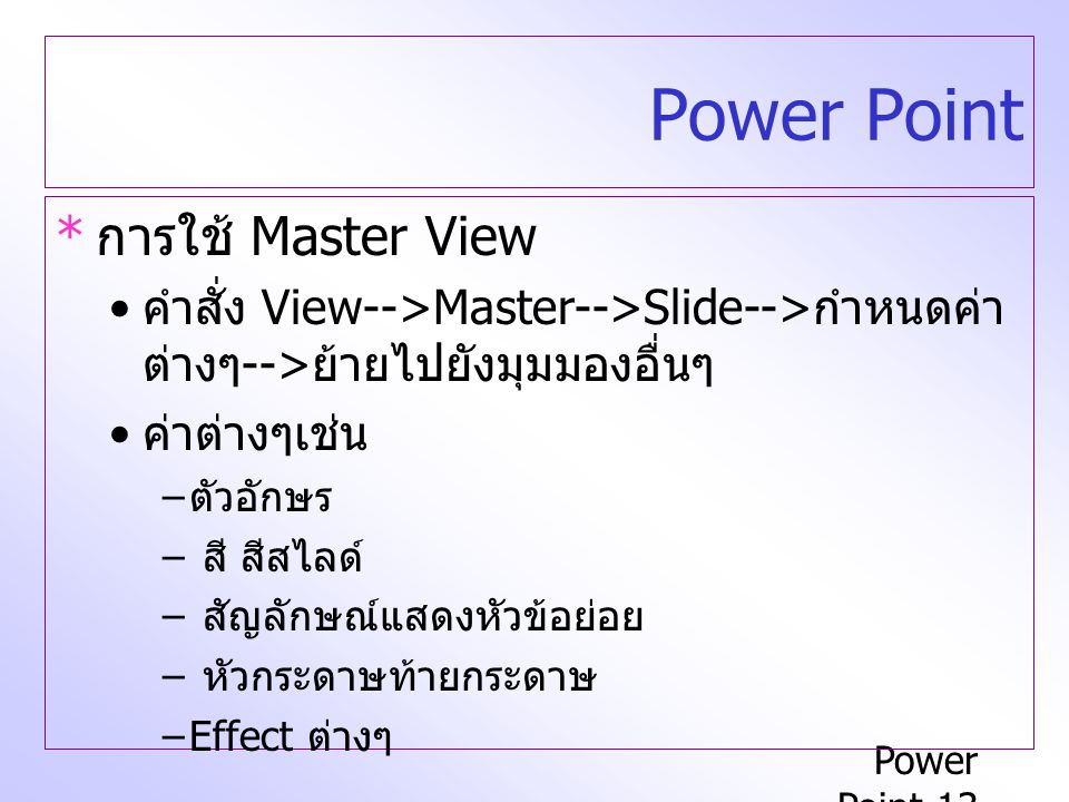 Power Point-13 Power Point * การใช้ Master View คำสั่ง View-->Master-->Slide--> กำหนดค่า ต่างๆ --> ย้ายไปยังมุมมองอื่นๆ ค่าต่างๆเช่น – ตัวอักษร – สี สีสไลด์ – สัญลักษณ์แสดงหัวข้อย่อย – หัวกระดาษท้ายกระดาษ –Effect ต่างๆ