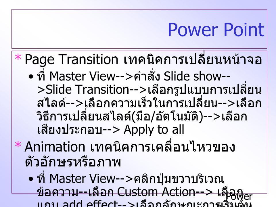 Power Point-14 Power Point *Page Transition เทคนิคการเปลี่ยนหน้าจอ ที่ Master View--> คำสั่ง Slide show-- >Slide Transition--> เลือกรูปแบบการเปลี่ยน สไลด์ --> เลือกความเร็วในการเปลี่ยน --> เลือก วิธีการเปลี่ยนสไลด์ ( มือ / อัตโนมัติ )--> เลือก เสียงประกอบ --> Apply to all *Animation เทคนิคการเคลื่อนไหวของ ตัวอักษรหรือภาพ ที่ Master View--> คลิกปุ่มขวาบริเวณ ข้อความ -- เลือก Custom Action--> เลือก แถบ add effect--> เลือกลักษณะการเริ่มต้น การเคลื่อนไหว Start --> เลือกทิศทางการ เคลื่อนไหว Direction --> เลือกความเร็ว Speed --> ใช้ Effect option ในจัดกลุ่มระดับ ย่อหน้า