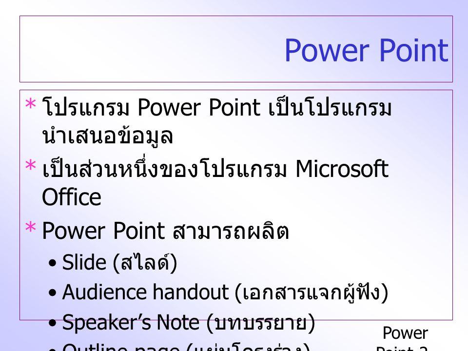 Power Point-2 Power Point * โปรแกรม Power Point เป็นโปรแกรม นำเสนอข้อมูล * เป็นส่วนหนึ่งของโปรแกรม Microsoft Office *Power Point สามารถผลิต Slide ( สไลด์ ) Audience handout ( เอกสารแจกผู้ฟัง ) Speaker ' s Note ( บทบรรยาย ) Outline page ( แผ่นโครงร่าง )