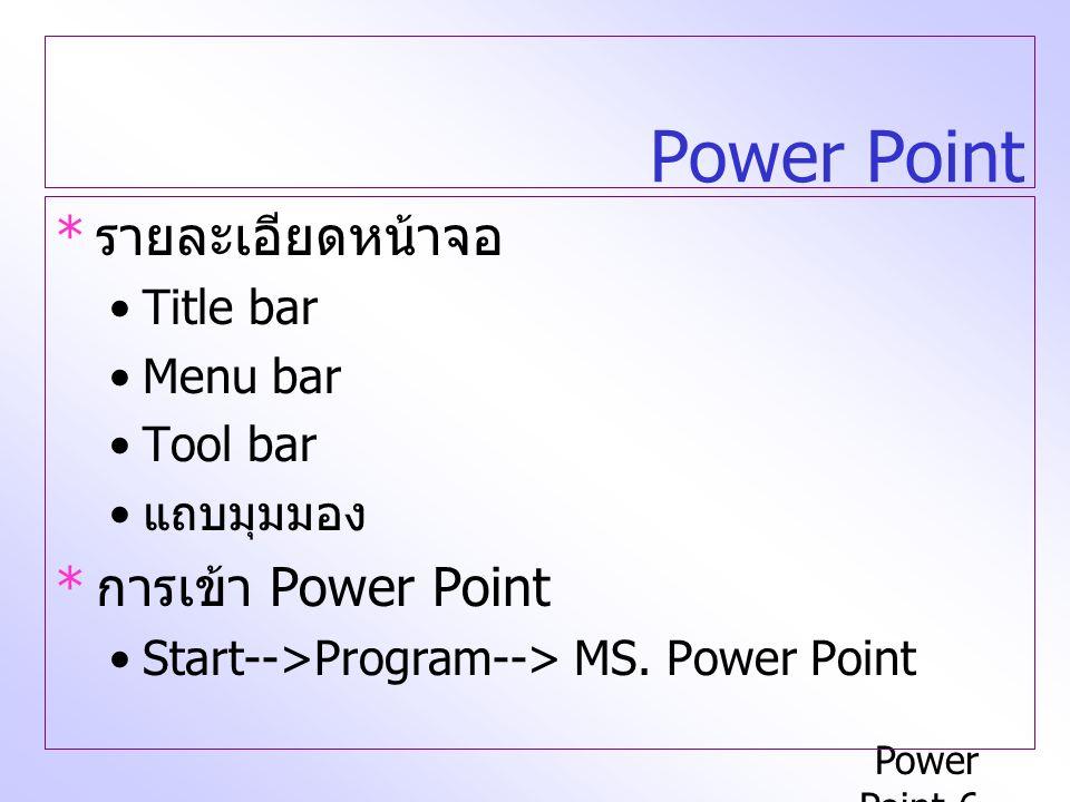 Power Point-6 Power Point * รายละเอียดหน้าจอ Title bar Menu bar Tool bar แถบมุมมอง * การเข้า Power Point Start-->Program--> MS.