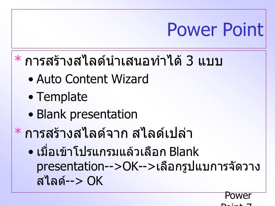 Power Point-7 Power Point * การสร้างสไลด์นำเสนอทำได้ 3 แบบ Auto Content Wizard Template Blank presentation * การสร้างสไลด์จาก สไลด์เปล่า เมื่อเข้าโปรแกรมแล้วเลือก Blank presentation-->OK--> เลือกรูปแบการจัดวาง สไลด์ --> OK