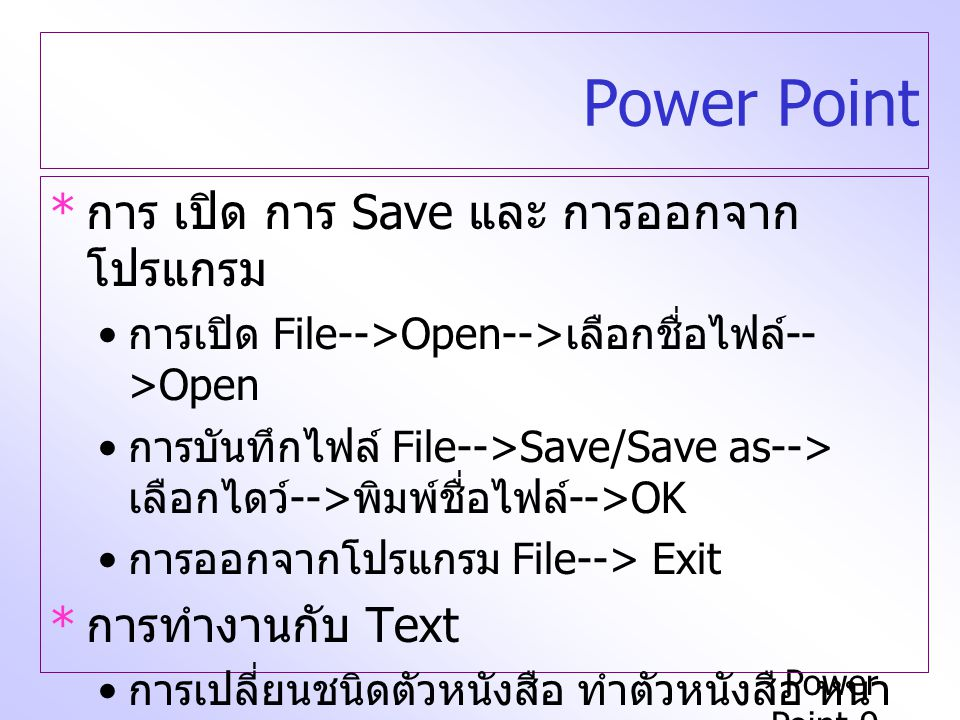 Power Point-9 Power Point * การ เปิด การ Save และ การออกจาก โปรแกรม การเปิด File-->Open--> เลือกชื่อไฟล์ -- >Open การบันทึกไฟล์ File-->Save/Save as--> เลือกไดว์ --> พิมพ์ชื่อไฟล์ -->OK การออกจากโปรแกรม File--> Exit * การทำงานกับ Text การเปลี่ยนชนิดตัวหนังสือ ทำตัวหนังสือ หนา เอียง ขีดเส้นใต้ การเปลี่ยนสีตัวอักษร
