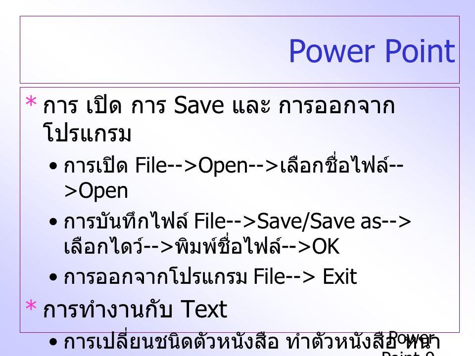 Power Point-9 Power Point * การ เปิด การ Save และ การออกจาก โปรแกรม การเปิด File-->Open--> เลือกชื่อไฟล์ -- >Open การบันทึกไฟล์ File-->Save/Save as-->