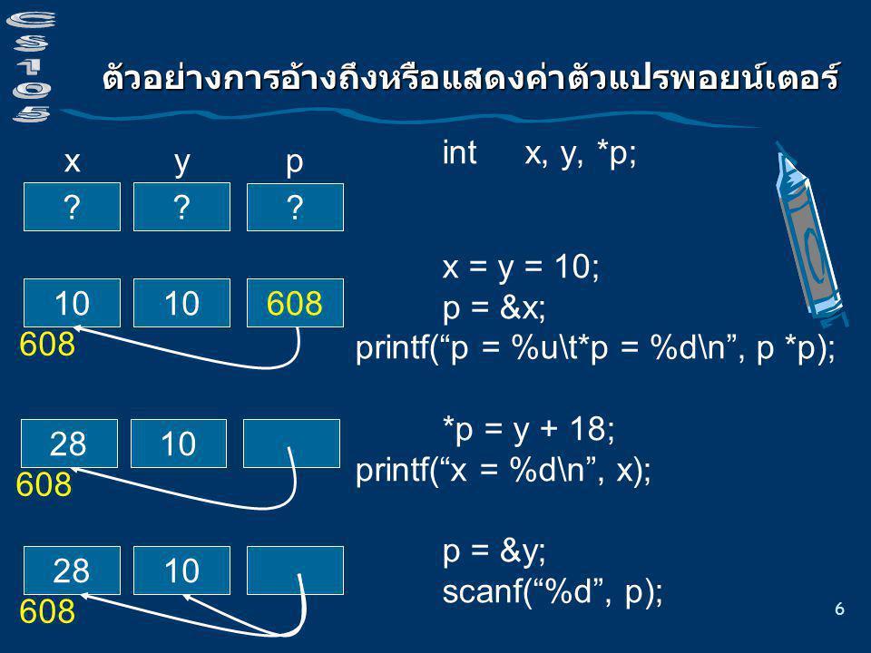 7 การประกาศตัวแปรและกำหนดค่าเริ่มต้น แบบทดสอบความเข้าใจ int a=3, b=5,*p = &a, *q = &b, *r; double x; นิพจน์ นิพจน์เทียบเท่า ค่าของนิพจน์ p == &a p = a + 8 * * & p r = &x 8 * *p/*q + 8 *(r = &b) *= *p p == (&a) 1 p = (a + 8) /* illegal */ ( * (&p) ) 3 r = (&x) /* illegal */ (8 * (*p))/(*q))+8 12 *(r = &b) *= (*p) 15