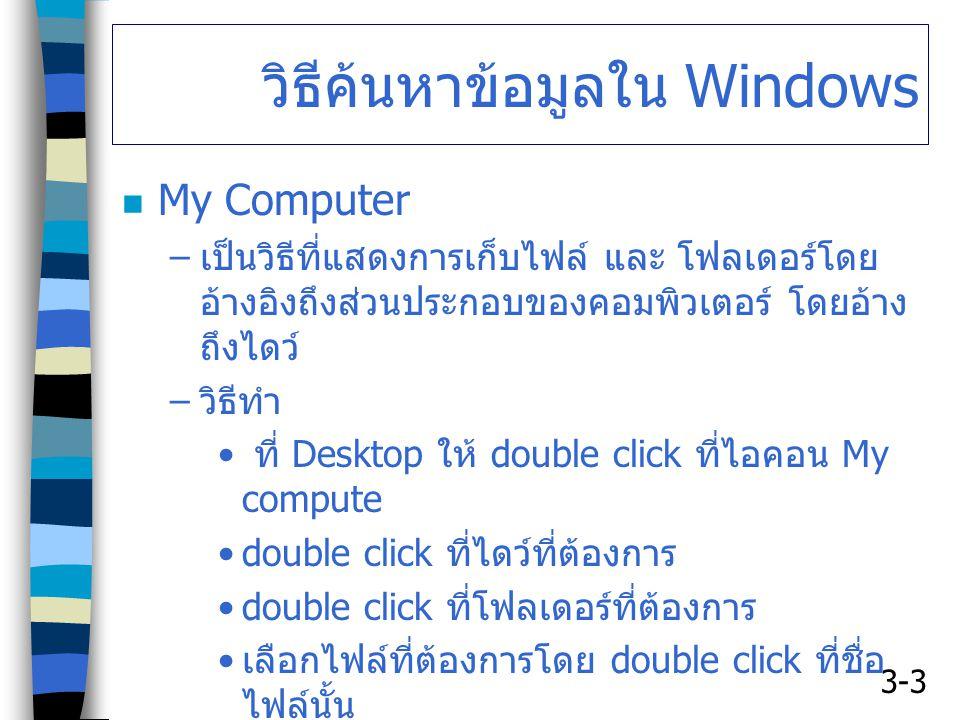 3-3 วิธีค้นหาข้อมูลใน Windows My Computer – เป็นวิธีที่แสดงการเก็บไฟล์ และ โฟลเดอร์โดย อ้างอิงถึงส่วนประกอบของคอมพิวเตอร์ โดยอ้าง ถึงไดว์ – วิธีทำ ที่ Desktop ให้ double click ที่ไอคอน My compute double click ที่ไดว์ที่ต้องการ double click ที่โฟลเดอร์ที่ต้องการ เลือกไฟล์ที่ต้องการโดย double click ที่ชื่อ ไฟล์นั้น