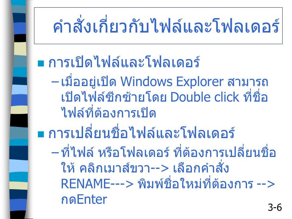 3-6 คำสั่งเกี่ยวกับไฟล์และโฟลเดอร์ การเปิดไฟล์และโฟลเดอร์ – เมื่ออยู่เปิด Windows Explorer สามารถ เปิดไฟล์ซีกซ้ายโดย Double click ที่ชื่อ ไฟล์ที่ต้องการเปิด การเปลี่ยนชื่อไฟล์และโฟลเดอร์ – ที่ไฟล์ หรือโฟลเดอร์ ที่ต้องการเปลี่ยนชื่อ ให้ คลิกเมาส์ขวา --> เลือกคำสั่ง RENAME---> พิมพ์ชื่อใหม่ที่ต้องการ --> กด Enter