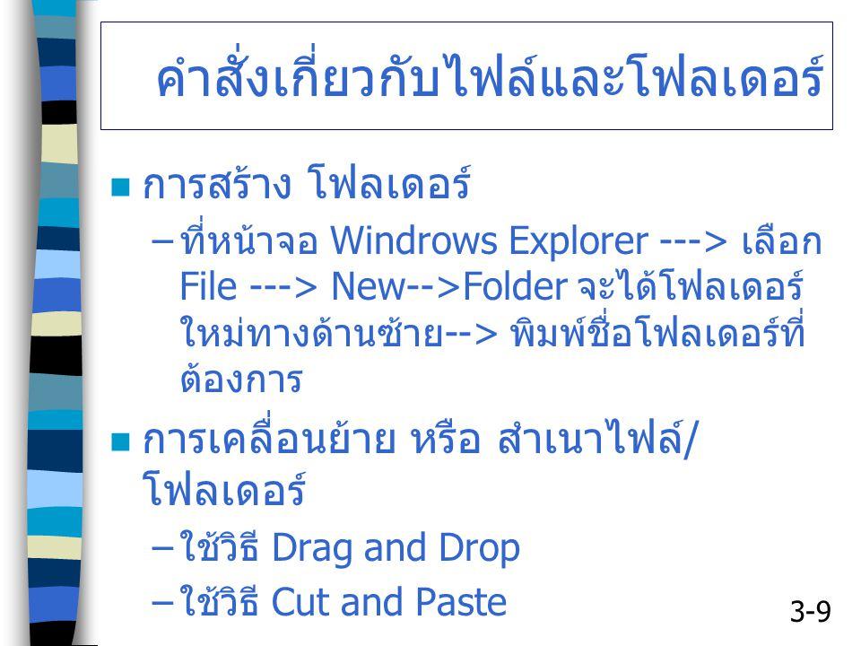 3-9 คำสั่งเกี่ยวกับไฟล์และโฟลเดอร์ การสร้าง โฟลเดอร์ – ที่หน้าจอ Windrows Explorer ---> เลือก File ---> New-->Folder จะได้โฟลเดอร์ ใหม่ทางด้านซ้าย --> พิมพ์ชื่อโฟลเดอร์ที่ ต้องการ การเคลื่อนย้าย หรือ สำเนาไฟล์ / โฟลเดอร์ – ใช้วิธี Drag and Drop – ใช้วิธี Cut and Paste