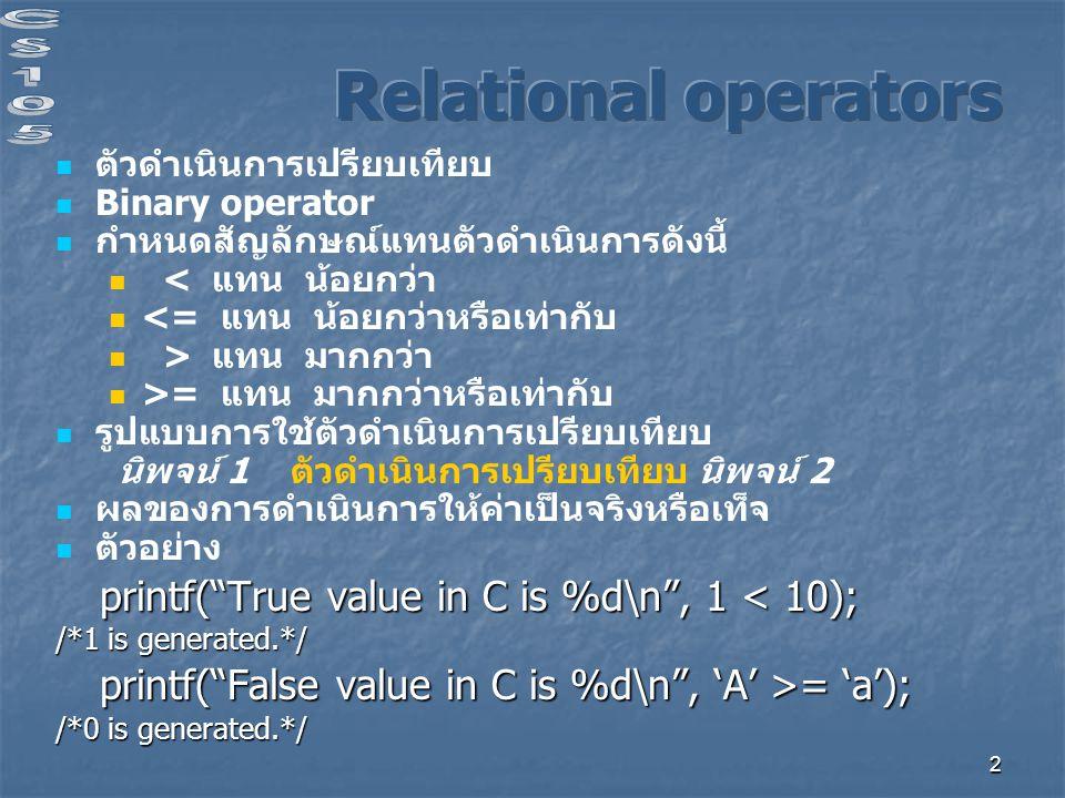 2 ตัวดำเนินการเปรียบเทียบ Binary operator กำหนดสัญลักษณ์แทนตัวดำเนินการดังนี้ < แทน น้อยกว่า <= แทน น้อยกว่าหรือเท่ากับ > แทน มากกว่า >= แทน มากกว่าหรือเท่ากับ รูปแบบการใช้ตัวดำเนินการเปรียบเทียบ นิพจน์ 1 ตัวดำเนินการเปรียบเทียบ นิพจน์ 2 ผลของการดำเนินการให้ค่าเป็นจริงหรือเท็จ ตัวอย่าง printf( True value in C is %d\n , 1 < 10); printf( True value in C is %d\n , 1 < 10); /*1 is generated.*/ printf( False value in C is %d\n , 'A' >= 'a'); printf( False value in C is %d\n , 'A' >= 'a'); /*0 is generated.*/