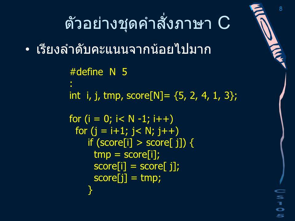 8 ตัวอย่างชุดคำสั่งภาษา C เรียงลำดับคะแนนจากน้อยไปมาก #define N 5 : int i, j, tmp, score[N]= {5, 2, 4, 1, 3}; for (i = 0; i< N -1; i++) for (j = i+1;
