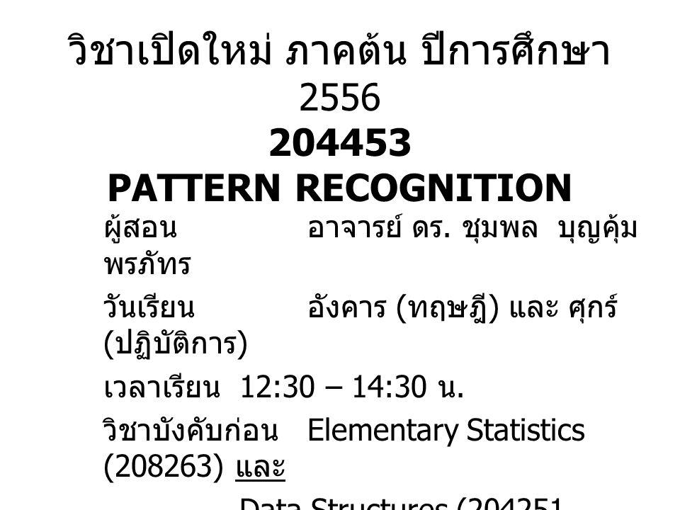 วิชาเปิดใหม่ ภาคต้น ปีการศึกษา 2556 204453 PATTERN RECOGNITION ผู้สอนอาจารย์ ดร. ชุมพล บุญคุ้ม พรภัทร วันเรียนอังคาร ( ทฤษฎี ) และ ศุกร์ ( ปฏิบัติการ