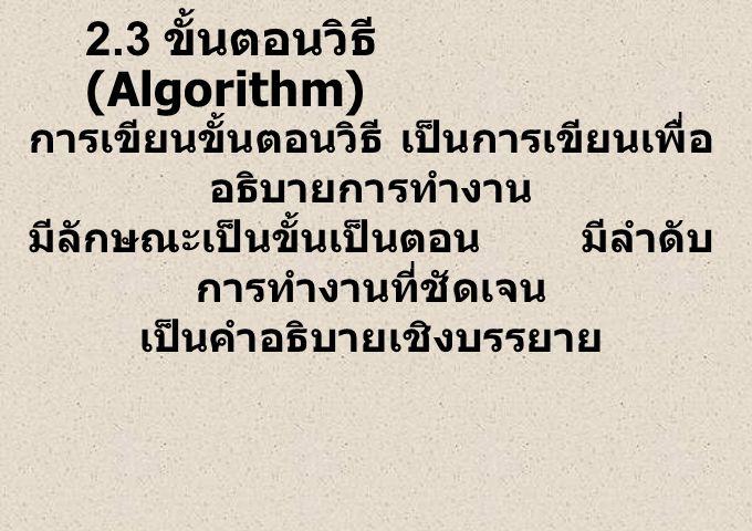 2.3 ขั้นตอนวิธี (Algorithm) การเขียนขั้นตอนวิธี เป็นการเขียนเพื่อ อธิบายการทำงาน มีลักษณะเป็นขั้นเป็นตอน มีลำดับ การทำงานที่ชัดเจน เป็นคำอธิบายเชิงบรร