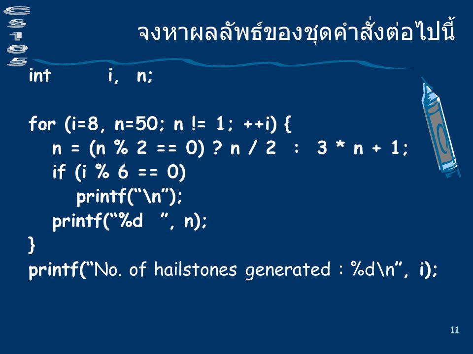 11 จงหาผลลัพธ์ของชุดคำสั่งต่อไปนี้ int i, n; for (i=8, n=50; n != 1; ++i) { n = (n % 2 == 0) .