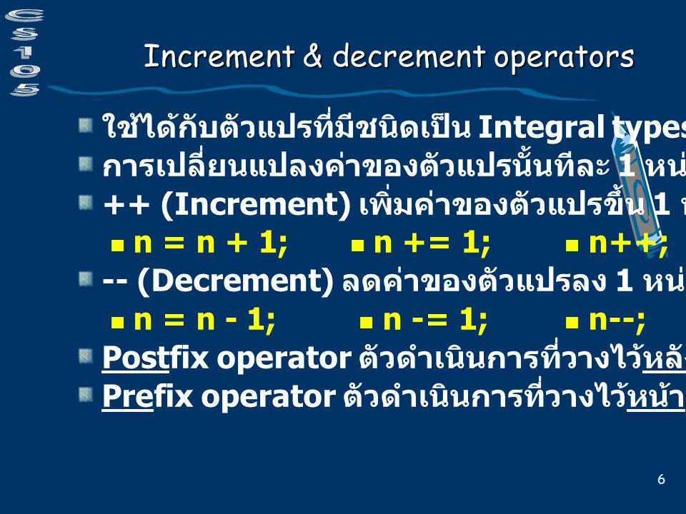 6 Increment & decrement operators ใช้ได้กับตัวแปรที่มีชนิดเป็น Integral types เท่านั้น การเปลี่ยนแปลงค่าของตัวแปรนั้นทีละ 1 หน่วย ++ (Increment) เพิ่มค่าของตัวแปรขึ้น 1 หน่วย n = n + 1; n += 1; n++; ++n; -- (Decrement) ลดค่าของตัวแปรลง 1 หน่วย n = n - 1; n -= 1; n--; --n; Postfix operator ตัวดำเนินการที่วางไว้หลังตัวถูกดำเนินการ Prefix operator ตัวดำเนินการที่วางไว้หน้าตัวถูกดำเนินการ