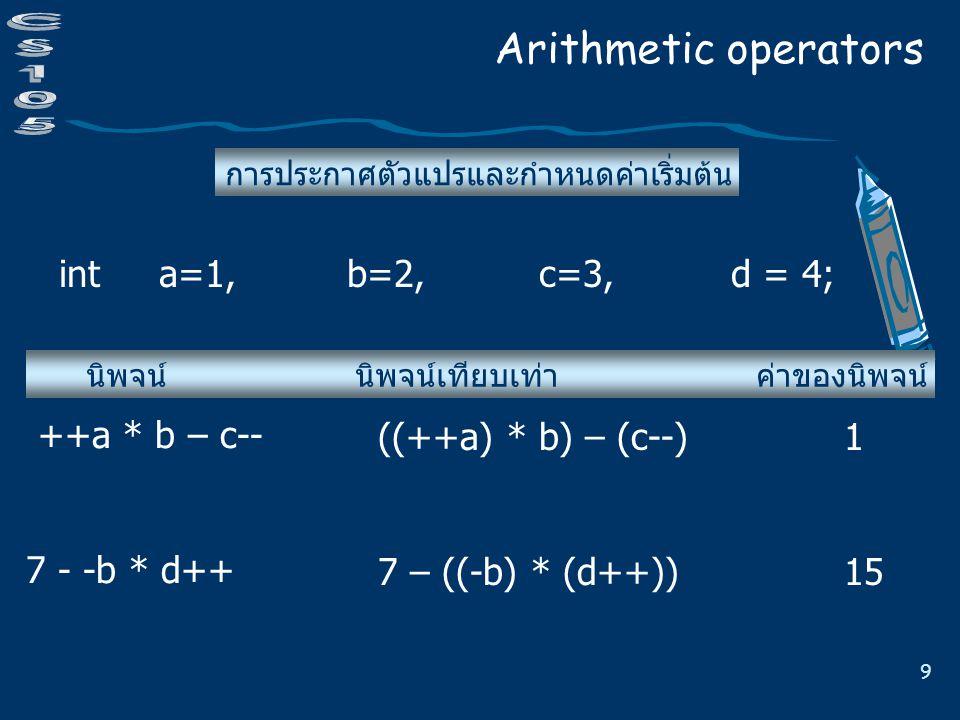 9 การประกาศตัวแปรและกำหนดค่าเริ่มต้น Arithmetic operators int a=1, b=2,c=3, d = 4; นิพจน์ นิพจน์เทียบเท่า ค่าของนิพจน์ ++a * b – c-- 7 - -b * d++ ((++a) * b) – (c--) 1 7 – ((-b) * (d++)) 15