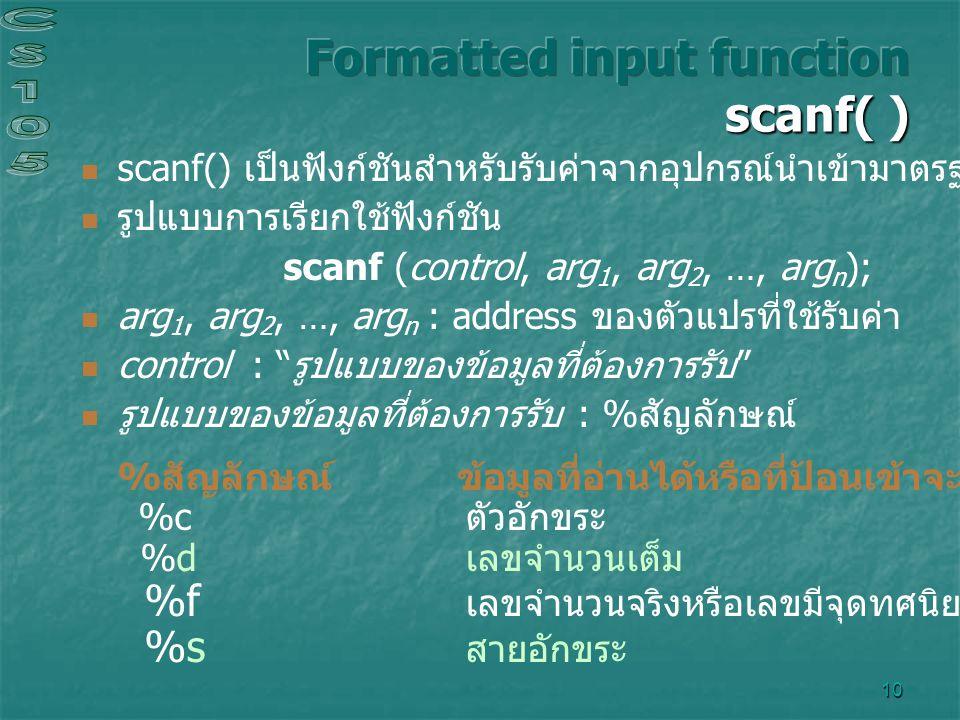 10 scanf() เป็นฟังก์ชันสำหรับรับค่าจากอุปกรณ์นำเข้ามาตรฐาน ( แป้นพิมพ์ ) รูปแบบการเรียกใช้ฟังก์ชัน scanf (control, arg 1, arg 2, …, arg n ); arg 1, ar