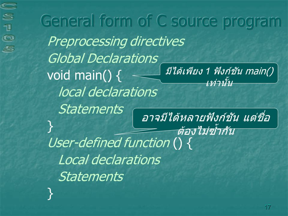 17 Preprocessing directives Global Declarations void main() { local declarations Statements } User-defined function () { Local declarations Statements } มีได้เพียง 1 ฟังก์ชัน main() เท่านั้น อาจมีได้หลายฟังก์ชัน แต่ชื่อ ต้องไม่ซ้ำกัน