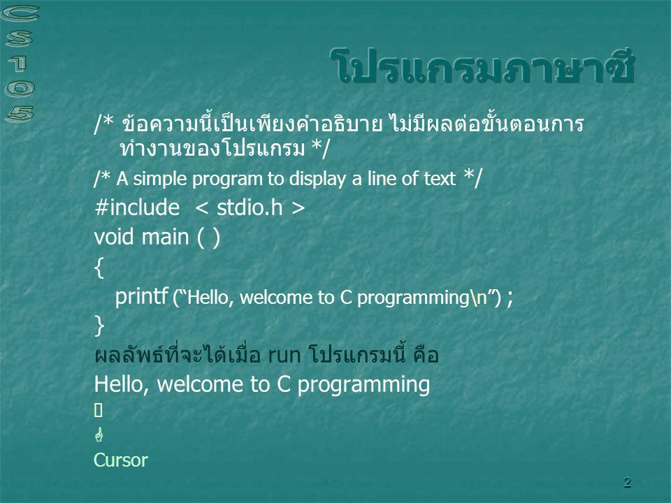3 /* โปรแกรมแบบง่ายๆ แสดงข้อความ 1 บรรทัด ตัวโปรแกรมดูแตกต่าง แต่ผลลัพธ์ที่ได้ จะเหมือนกัน */ #include void main ( ) { printf ( Hello, ); printf ( welcome to C programming ); printf ( \n ) ; } ผลลัพธ์ที่จะได้เมื่อ run โปรแกรมนี้ คือ Hello, welcome to C programming 