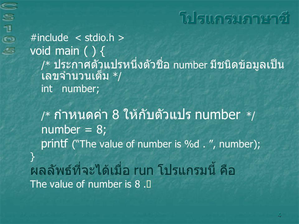5 #include #define SIXTY60 /* เรียก SIXTY ว่าเป็นค่าคงที่สัญลักษณ์ */ void main ( ) { float hour; /* ตัวแปรชื่อ hour ถูกประกาศให้มีชนิดข้อมูลเป็นเลขจำนวนจริง */ int minute, second; /* ตัวแปร 2 ตัวถูกประกาศ โดยมีชนิดข้อมูลเป็นเลขจำนวนเต็ม */ hour = 1.5; /* กำหนดค่า 1.5 ให้กับตัวแปร hour */ /* คูณค่าของตัวแปร hour ด้วย 60 แล้วกำหนดให้เป็นค่าของตัวแปร minute */ minute = hour * SIXTY; /* คูณค่าของตัวแปร minute ด้วย 60 แล้วกำหนดให้เป็นค่าของตัวแปร second */ second = minute * SIXTY; printf ( In one period : \n %.2f hours\n , hour); printf ( %d minutes\n%d seconds , minute, second); } In one period : 1.50 hours 90 minutes 540 seconds ผลลัพธ์ที่จะได้เมื่อ run โปรแกรมนี้