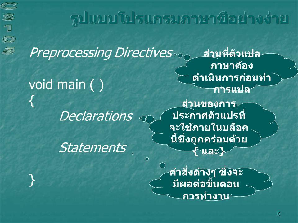 6 Preprocessing Directives void main ( ) { Declarations Statements } ส่วนที่ตัวแปล ภาษาต้อง ดำเนินการก่อนทำ การแปล ส่วนของการ ประกาศตัวแปรที่ จะใช้ภายในบล็อค นี้ซึ่งถูกคร่อมด้วย { และ } คำสั่งต่างๆ ซึ่งจะ มีผลต่อขั้นตอน การทำงาน