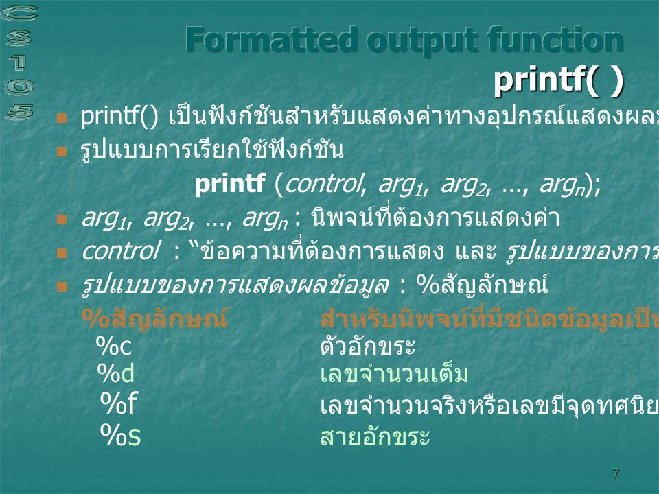 7 printf() เป็นฟังก์ชันสำหรับแสดงค่าทางอุปกรณ์แสดงผลมาตรฐาน ( จอภาพ ) รูปแบบการเรียกใช้ฟังก์ชัน printf (control, arg 1, arg 2, …, arg n ); arg 1, arg 2, …, arg n : นิพจน์ที่ต้องการแสดงค่า control : ข้อความที่ต้องการแสดง และ รูปแบบของการแสดงผลข้อมูล รูปแบบของการแสดงผลข้อมูล : %สัญลักษณ์ % สัญลักษณ์ สำหรับนิพจน์ที่มีชนิดข้อมูลเป็น %c ตัวอักขระ %d เลขจำนวนเต็ม %f เลขจำนวนจริงหรือเลขมีจุดทศนิยม %s สายอักขระ