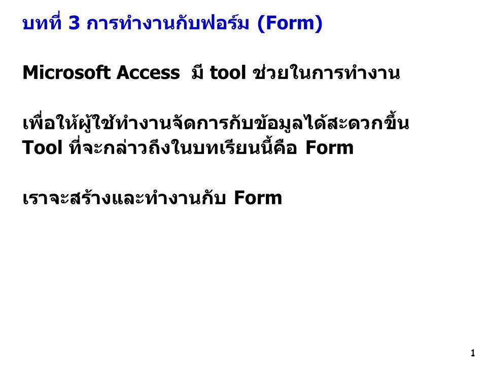 1 บทที่ 3 การทำงานกับฟอร์ม (Form) Microsoft Access มี tool ช่วยในการทำงาน เพื่อให้ผู้ใช้ทำงานจัดการกับข้อมูลได้สะดวกขึ้น Tool ที่จะกล่าวถึงในบทเรียนนี้คือ Form เราจะสร้างและทำงานกับ Form