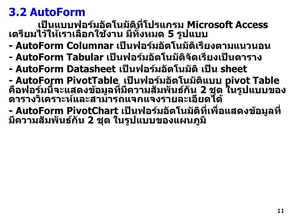 11 3.2 AutoForm เป็นแบบฟอร์มอัตโนมัติที่โปรแกรม Microsoft Access เตรียมไว้ให้เราเลือกใช้งาน มีทั้งหมด 5 รูปแบบ - AutoForm Columnar เป็นฟอร์มอัตโนมัติเรียงตามแนวนอน - AutoForm Tabular เป็นฟอร์มอัตโนมัติจัดเรียงเป็นตาราง - AutoForm Datasheet เป็นฟอร์มอัตโนมัติ เป็น sheet - AutoForm PivotTable เป็นฟอร์มอัตโนมัติแบบ pivot Table คือฟอร์มนี้จะแสดงข้อมูลที่มีความสัมพันธ์กัน 2 ชุด ในรูปแบบของ ตารางวิเคราะห์และสามารถแจกแจงรายละเอียดได้ - AutoForm PivotChart เป็นฟอร์มอัตโนมัติที่เพื่อแสดงข้อมูลที่ มีความสัมพันธ์กัน 2 ชุด ในรูปแบบของแผนภูมิ