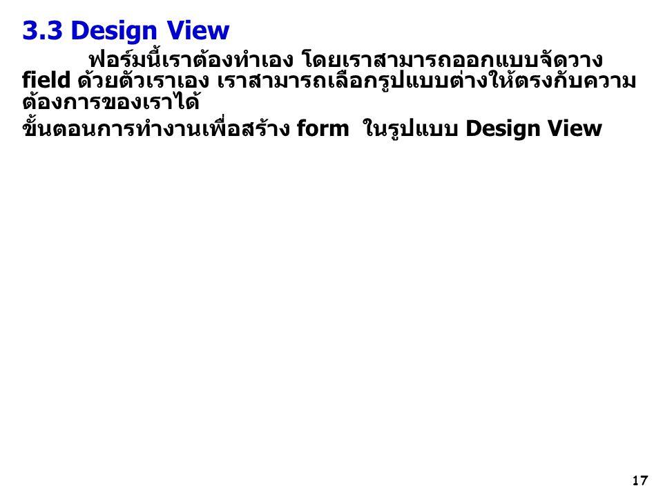 17 3.3 Design View ฟอร์มนี้เราต้องทำเอง โดยเราสามารถออกแบบจัดวาง field ด้วยตัวเราเอง เราสามารถเลือกรูปแบบต่างให้ตรงกับความ ต้องการของเราได้ ขั้นตอนการทำงานเพื่อสร้าง form ในรูปแบบ Design View