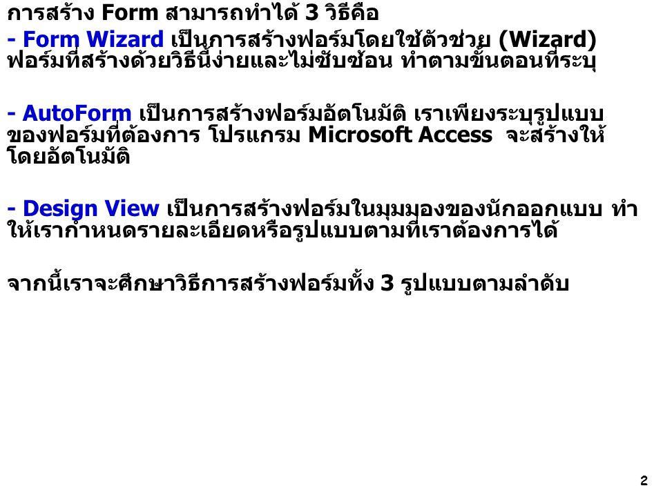 2 การสร้าง Form สามารถทำได้ 3 วิธีคือ - Form Wizard เป็นการสร้างฟอร์มโดยใช้ตัวช่วย (Wizard) ฟอร์มที่สร้างด้วยวิธีนี้ง่ายและไม่ซับซ้อน ทำตามขั้นตอนที่ระบุ - AutoForm เป็นการสร้างฟอร์มอัตโนมัติ เราเพียงระบุรูปแบบ ของฟอร์มที่ต้องการ โปรแกรม Microsoft Access จะสร้างให้ โดยอัตโนมัติ - Design View เป็นการสร้างฟอร์มในมุมมองของนักออกแบบ ทำ ให้เรากำหนดรายละเอียดหรือรูปแบบตามที่เราต้องการได้ จากนี้เราจะศึกษาวิธีการสร้างฟอร์มทั้ง 3 รูปแบบตามลำดับ