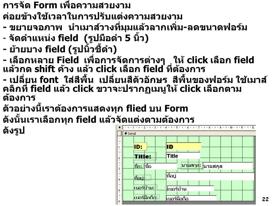 22 การจัด Form เพื่อความสวยงาม ค่อยข้างใช้เวลาในการปรับแต่งความสวยงาม - ขยายจอภาพ นำเมาส์วางที่มุมแล้วลากเพิ่ม-ลดขนาดฟอร์ม - จัดตำแหน่ง field (รูปมือดำ 5 นิ้ว) - ย้ายบาง field (รูปนิ้วชี้ดำ) - เลือกหลาย Field เพื่อการจัดการต่างๆ ให้ click เลือก field แล้วกด shift ค้าง แล้ว click เลือก field ที่ต้องการ - เปลี่ยน font ใส่สีพื้น เปลี่ยนสีตัวอักษร สีพื้นของฟอร์ม ใช้เมาส์ คลิกที่ field แล้ว click ขวาจะปรากฏเมนูให้ click เลือกตาม ต้องการ ตัวอย่างนี้เราต้องการแสดงทุก flied บน Form ดังนั้นเราเลือกทุก field แล้วจัดแต่งตามต้องการ ดังรูป
