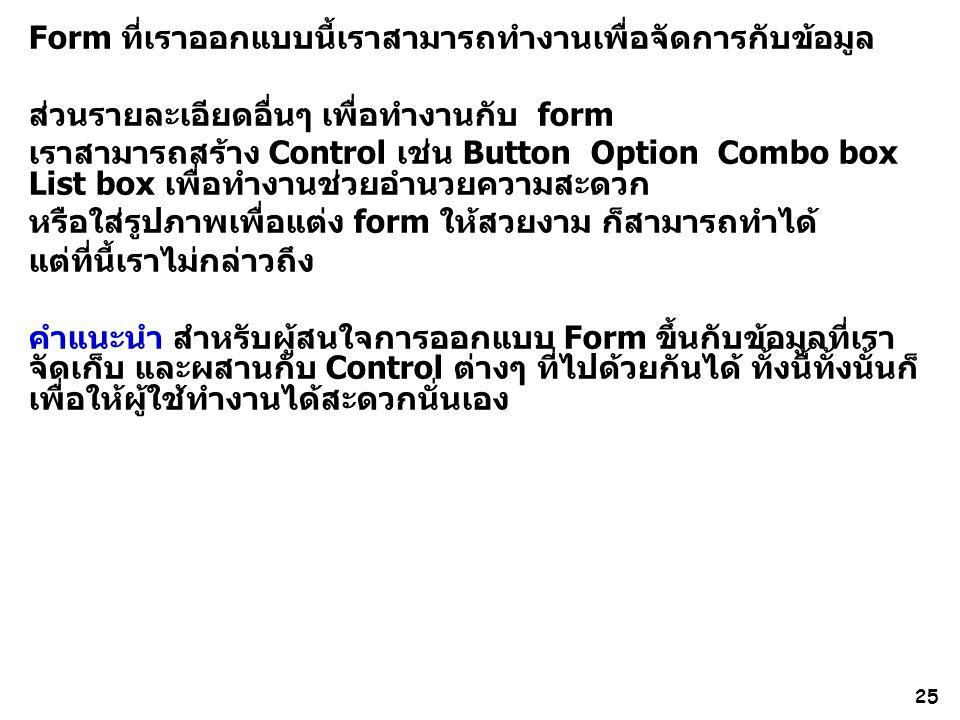 25 Form ที่เราออกแบบนี้เราสามารถทำงานเพื่อจัดการกับข้อมูล ส่วนรายละเอียดอื่นๆ เพื่อทำงานกับ form เราสามารถสร้าง Control เช่น Button Option Combo box List box เพื่อทำงานช่วยอำนวยความสะดวก หรือใส่รูปภาพเพื่อแต่ง form ให้สวยงาม ก็สามารถทำได้ แต่ที่นี้เราไม่กล่าวถึง คำแนะนำ สำหรับผู้สนใจการออกแบบ Form ขึ้นกับข้อมูลที่เรา จัดเก็บ และผสานกับ Control ต่างๆ ที่ไปด้วยกันได้ ทั้งนี้ทั้งนั้นก็ เพื่อให้ผู้ใช้ทำงานได้สะดวกนั่นเอง