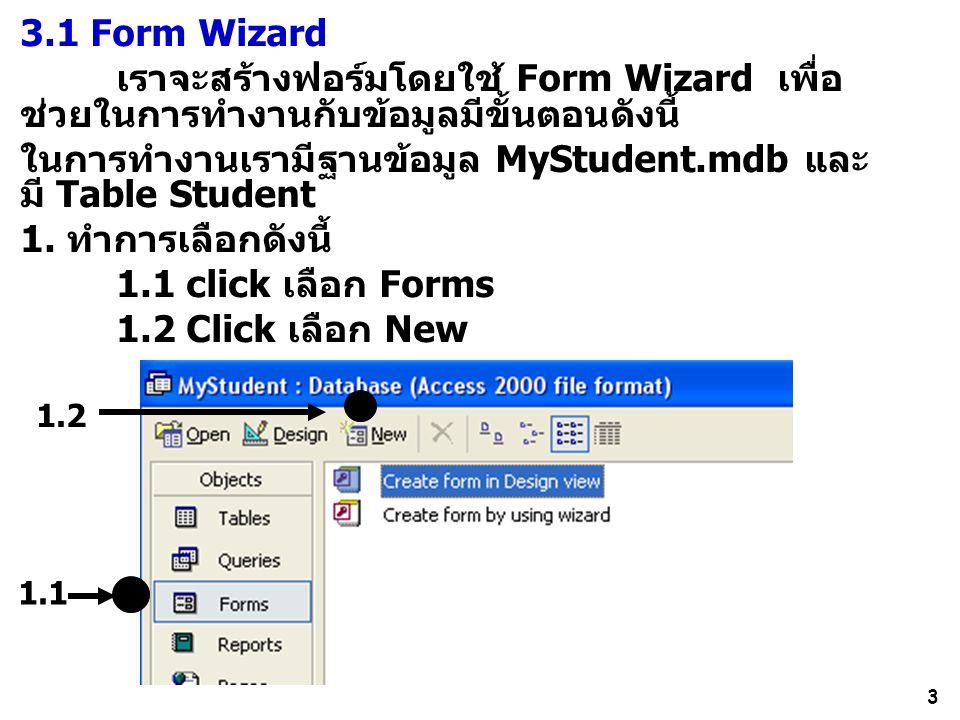3 3.1 Form Wizard เราจะสร้างฟอร์มโดยใช้ Form Wizard เพื่อ ช่วยในการทำงานกับข้อมูลมีขั้นตอนดังนี้ ในการทำงานเรามีฐานข้อมูล MyStudent.mdb และ มี Table Student 1.