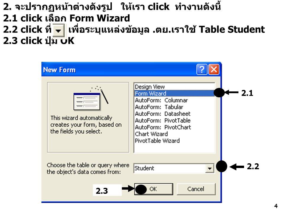 4 2. จะปรากฏหน้าต่างดังรูป ให้เรา click ทำงานดังนี้ 2.1 click เลือก Form Wizard 2.2 click ที่ เพื่อระบุแหล่งข้อมูล.ตย.เราใช้ Table Student 2.3 click ป