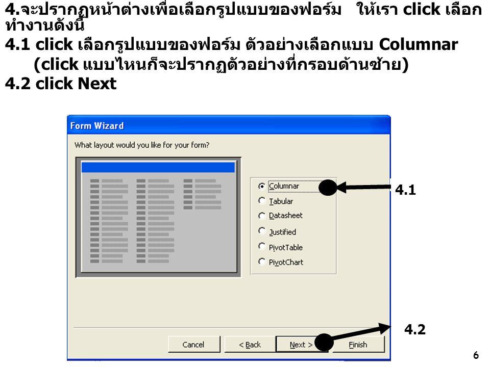 6 4.จะปรากฏหน้าต่างเพื่อเลือกรูปแบบของฟอร์ม ให้เรา click เลือก ทำงานดังนี้ 4.1 click เลือกรูปแบบของฟอร์ม ตัวอย่างเลือกแบบ Columnar (click แบบไหนก็จะปรากฏตัวอย่างที่กรอบด้านซ้าย) 4.2 click Next 4.1 4.2
